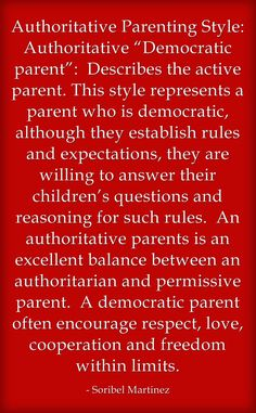 "Authoritative Parenting Style:  Authoritative ""Democratic parent"":  Describes the active parent. This style represents a parent who is democratic, although they establish rules and expectations, they are willing to answer their children's questions and reasoning for such rules.  An authoritative parents is an excellent balance between an authoritarian and permissive parent.  A democratic parent often encourage respect, love, cooperation and freedom within limits."
