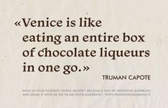 Venice is like eating an entire box of chocolate liqueurs in one go. ~Truman Capote.