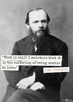 """What is hell? I maintain that it is the suffering of being unable to love."" ― Fyodor Dostoyevsky, The Brothers Karamazov"