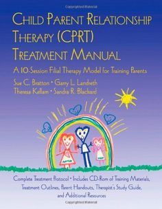 CPRT Package: Child Parent Relationship Therapy (CPRT) Treatment Manual: A 10-Session Filial Therapy Model for Training Parents.