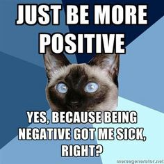 """This always makes me angry//Right? I try to be positive all the time, but occasionally I have a really bad day physically and emotionally and it never fails, at least one person tells me to """"be more positive."""""""