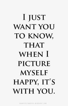 Love Quotes: I just want you to know, that when I picture myself happy, it's with you.