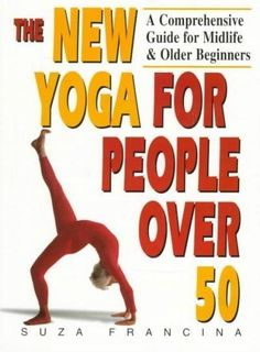 The New Yoga for People over 50: A Comprehensive Guide for Midlife and Older Beginners