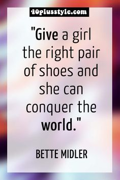 """Give a girl the right pair of shoes and she can conquer the world."" Bette Midler 