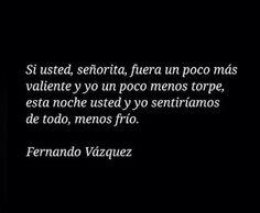 """""""Si usted, señorita, fuera un poco más valiente y yo un poco menos torpe, esta noche usted y yo sentiríamos de todo, menos frío."""" — Fernando Vázquez."""