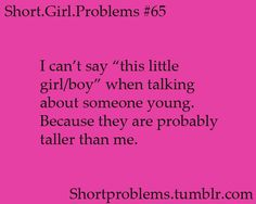 Short girl problems. BUT FUCK IT I SAY IT ANYWAY xD In my family it's not about height, it's how much a person can whoop another person's ass that commands seniority xD