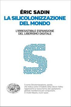 Éric Sadin, La silicolonizzazione del mondo, Passaggi Einaudi - DISPONIBILE ANCHE IN EBOOK