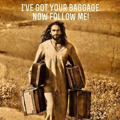I've got your baggage, now follow me!   (Picture Jesus with my baggage)