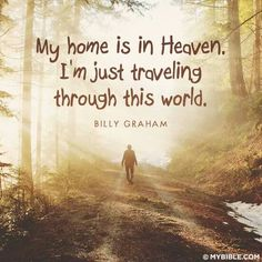 My home is in Heaven.  I'm just travelling through this world. Billy Graham