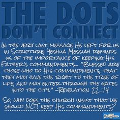 The Dots Don't Connect.  If the commandments have been done away with, then why did Jesus Messiah remind us of the importance of keeping his commandments.