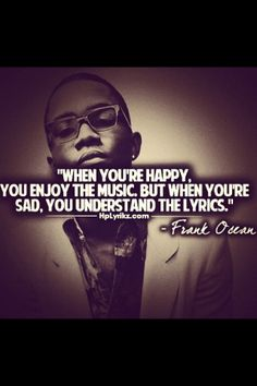 When you're happy you enjoy the music. But when you're sad, you understand the lyrics. - Frank Ocean