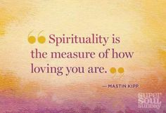Sprituality is the measure of how loving you are