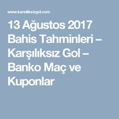 13 Ağustos 2017 Bahis Tahminleri – Karşılıksız Gol – Banko Maç ve Kuponlar