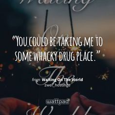 """You could be taking me to some whacky drug place."" - from Waiting On The World (on Wattpad) https://www.wattpad.com/380146477?utm_source=ios&utm_medium=pinterest&utm_content=share_quote&wp_page=quote&wp_uname=emilytaylorwatson&wp_originator=LfAFl8zf0sUhyFqkuY89O3TkMpbSfr%2B064bUCyVsxWgeGIcGCJrDRVzjtunVnSPLt10jFkH9QGMLIxIt%2F%2BxMaNtirYt3Dtwle6XlJEDI03uqTRI3Linb8Y9CuF5nj8ZT #quote #wattpad"
