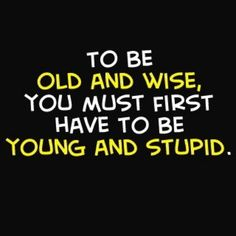 I want to be young and wise.