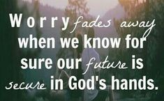 Worry fades away when we know our future is secure in God's hands