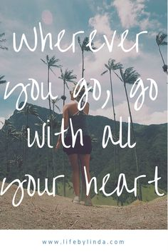 Where you go, go with all of your heart   Travel quotes from Life By Linda