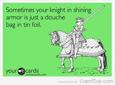 'Sometimes your knight in shining armor is just a douche bag in tinfoil.' - yourecards  http://sassyshakespeare.wordpress.com/