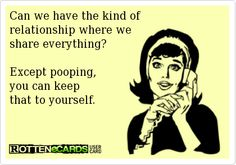 Can we have the kind of relationship where weshare everything? Except pooping,you can keepthat to yourself.