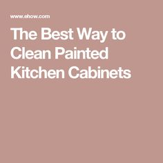 The Best Way to Clean Painted Kitchen Cabinets