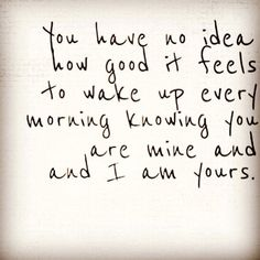 You have no idea how good it feels to wake up every morning knowing you are mine and I am yours.