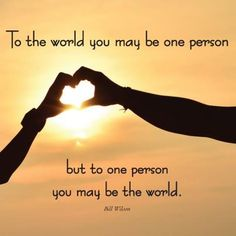 To the world you may be one person but to one person you may be the world - Bill Wilson