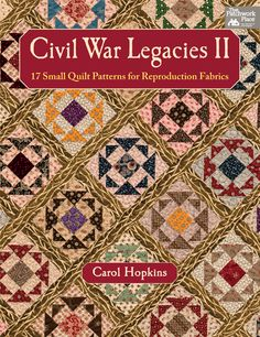 Civil War Legacies II: 17 Small Quilt Patterns for Reproduction Fabrics by Carol Hopkins