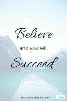 Believe and you will succeed. My daily mantra