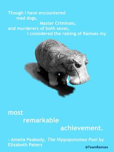 """""""Though I have encountered mad dogs, Master Criminals, and murderers of both sexes, I considered the raising of Ramses my most remarkable achievement."""" - Amelia Peabody, The Hippopotamus Pool by Elizabeth Peters"""