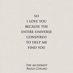 """So I love you because the entire universe conspired to help me find you."" - The Alchemist, Paulo Coelho"