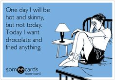 One day I will be hot and skinny, but not today. Today I want chocolate and fried anything.  ((This is so me:: I want some *CHOCOLATE* or some *MickeyD's French Fries* RIGHT now!!!!))