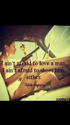 I ain't afraid to love a man. I ain't afraid to shoot him either. :)