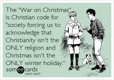 The 'War on Christmas' is Christian code for 'society forcing us to acknowledge that Christianity isn't the ONLY religion and Christmas isn't the ONLY winter holiday.'