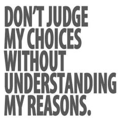 So many judges out their with their cliche remarks. You have no idea what I do and why I do it. You wouldn't even begin to understand the reasoning....