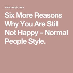 Six More Reasons Why You Are Still Not Happy – Normal People Style.