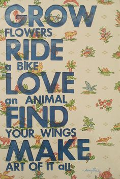 Grow flowers  Ride a bike  Love an animal  Find your wings  Make art of it all