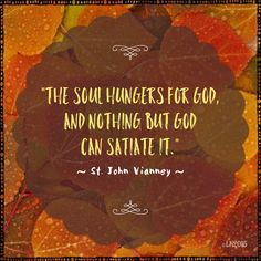"""The soul hungers for God, and nothing but God can satiate it. Therefore He came to dwell on earth and assumed a Body in order that this Body might become the Food of our souls."" ~ St. John Vianney  inspirational catholic saint quotes 