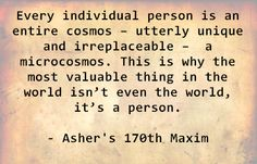 Every individual person is an entire cosmos – utterly unique and irreplaceable – a microcosmos. This is why the most valuable thing in the world isn't even the world, it's a person. - Asher's 170th Maxim