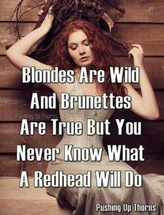 Blondes Are Wild And Brunettes Are True But You Never Know What A Redhead Will Do.