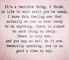 """It's a terrible thing in life to wait until you're ready. I have this feeling now that actually no one is ever ready to do anything. There's almost no such thing as ready. There's only now. And you may as well do it now. – Hugh Laurie"