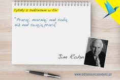 ''Pracuj mocniej nad sobą  niż nad swoją pracą'' Jim Rohn