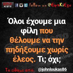 Όλοι έχουμε μια φίλη που θέλουμε να την πηδήξουμε χωρίς έλεος. Τι; όχι;  @johnloukas86 Funny Quotes, Funny Memes, Jokes, Greek Quotes, True Words, Funny Shit, Humor, Life, Inspiration