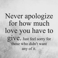 I will NEVER apologize for how much love I have. You however will be sorry for not wanting it #WiseSayingsforLife