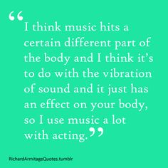 Richard Armitage quote--Obviously, I am not a world-famous actor like Richard here, but he and I obviously feel the same way about music. :) Certain songs just make me burst out blubbering, and other ones make me smile. And other ones make me start play-acting that I was just shot by an arrow in the stomach and I'm dying or something.