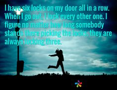 I have six locks on my door all in a row. When I go out, I lock every other one. I figure no matter how long somebody stands there picking the locks, they are always locking three. /