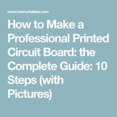 How to Make a Professional Printed Circuit Board: the Complete Guide: 10 Steps (with Pictures)