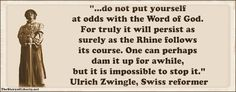 Ulrich Zwingli (1 January 1484 – 11 October 1531) was a leader of the Reformation in Switzerland. According to Zwingli, the cornerstone of theology is the Bible. Zwingli appealed to scripture constantly in his writings. Zwingli appears to have read Luther's books in search of confirmation from Luther for his own views. Zwingli did, however, admire Luther greatly for the stand he took against the pope.Luther's theology, was a key influence on Zwingli's convictions as a reformer.