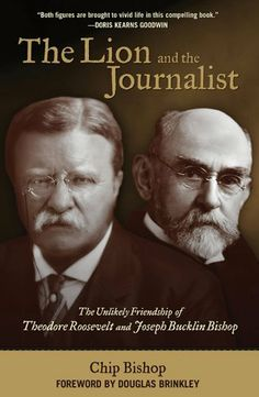 The Lion and the Journalist: The Unlikely Friendship of Theodore Roosevelt and Joseph Bucklin Bishop by Chip Bishop. $14.81. Publisher: Lyons Press (November 8, 2011). Author: Chip Bishop. 341 pages