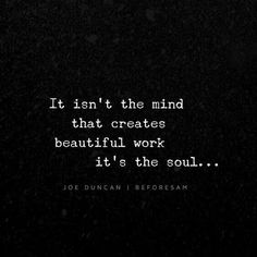 It isn't the mind that creates beautiful work it's the soul.....