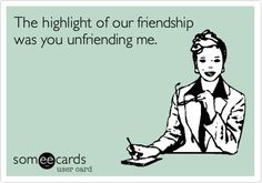 The highlight of our friendship was you unfriending me.